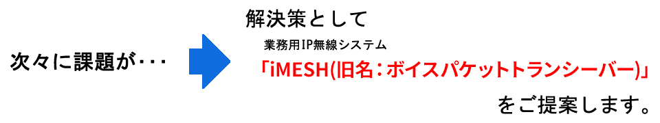 次々に課題が・・・⇒解決策として『iMESH(旧名:ボイスパケットトランシーバー)』をご提案します。